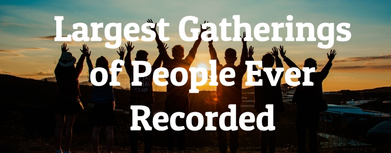 Largest Gatherings of People Ever Recorded